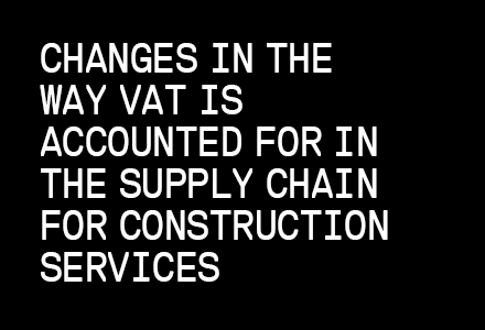CHANGES IN THE WAY VAT IS ACCOUNTED FOR IN THE SUPPLY CHAIN FOR CONSTRUCTION