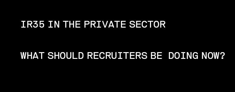 IR35 IN THE PRIVATE SECTOR WHAT SHOULD RECRUITERS BE DOING NOW